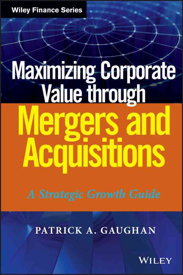 Maximizing Corporate Value Through Mergers and Acquisitions By Gaughan, Patrick A.